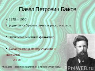 Павел Петрович Бажов 1879 – 1950 родился на Урале в семье горного мастера Записы