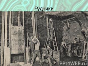 Рудники Место где добывают руду Опасная, неприятная работа: Обвалы, сырость, хол