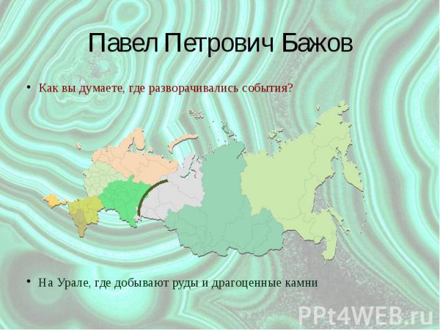 Павел Петрович Бажов Как вы думаете, где разворачивались события? На Урале, где добывают руды и драгоценные камни