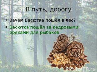 В путь, дорогу Зачем Васютка пошёл в лес? Васютка пошёл за кедровыми орехами для
