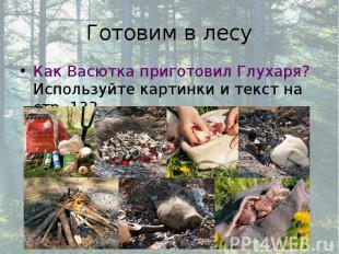 Готовим в лесу Как Васютка приготовил Глухаря? Используйте картинки и текст на с