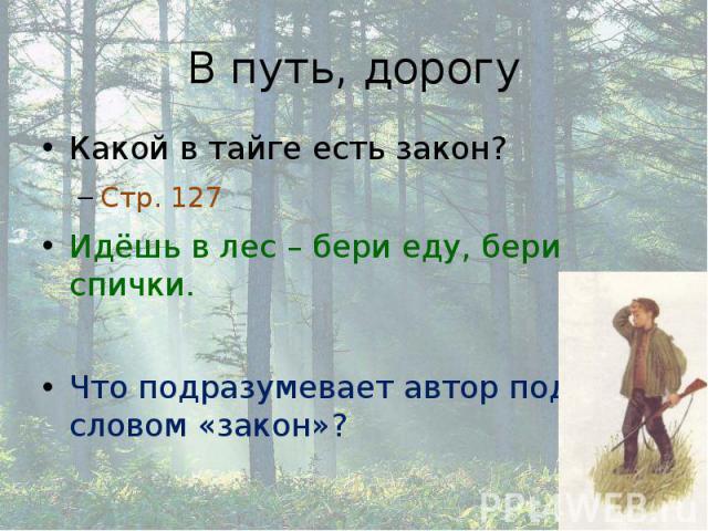 В путь, дорогу Какой в тайге есть закон? Стр. 127 Идёшь в лес – бери еду, бери спички. Что подразумевает автор под словом «закон»?
