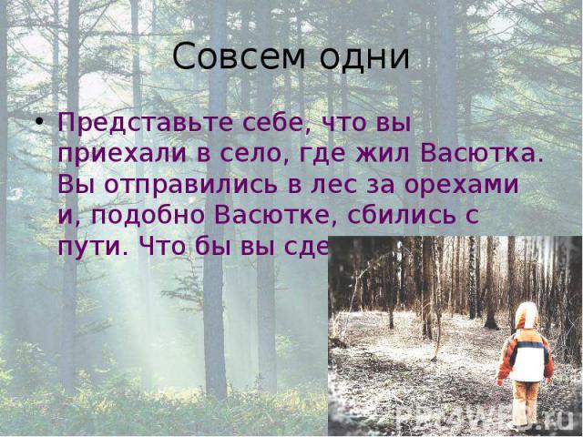 Совсем одни Представьте себе, что вы приехали в село, где жил Васютка. Вы отправились в лес за орехами и, подобно Васютке, сбились с пути. Что бы вы сделали?