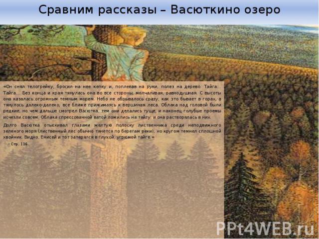 Сравним рассказы – Васюткино озеро «Он снял телогрейку, бросил на нее кепку и, поплевав на руки, полез на дерево. Тайга… Тайга… Без конца и края тянулась она во все стороны, молчаливая, равнодушная. С высоты она казалась огромным темным морем. Небо …