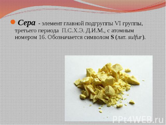 Сера -элемент главной подгруппы VI группы, третьего периода П.С.Х.Э. Д.И.М., сатомным номером16. Обозначается символомS(лат.sulfur). Сера -элемент главной подгруппы VI группы, третьег…