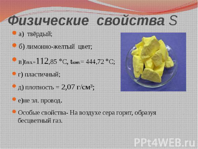 Физические свойства S а) твёрдый; б) лимонно-желтый цвет; в)tпл.=112,85°С, tкип.= 444,72 °С; г) пластичный; д) плотность = 2,07 г/см³; е)не эл. провод. Особые свойства- Навоздухесера горит, образуя бесцветныйгаз.