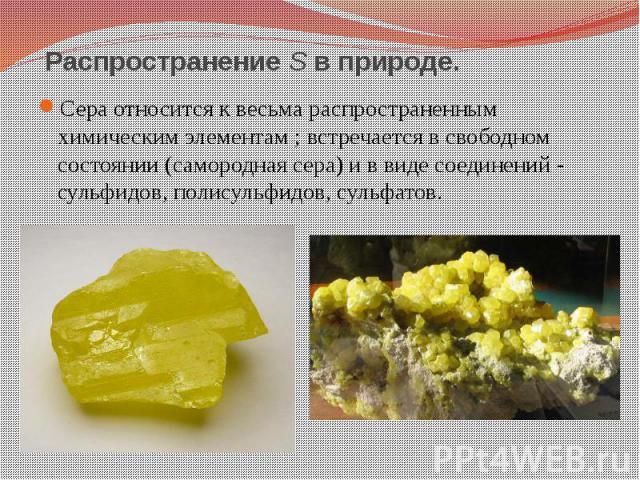 Распространение S в природе. Сера относится к весьма распространенным химическим элементам; встречается в свободном состоянии (самородная сера) и в виде соединений - сульфидов, полисульфидов, сульфатов.