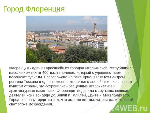 Город Флоренция Флоренция - один из красивейших городов Итальянской Республики с населением почти 400 тысяч человек, который с удовольствием посещают туристы. Расположена на реке Арно, является центром региона Тоскана и одновременно относится к стар…