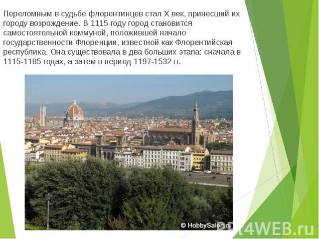 Переломным в судьбе флорентинцев стал X век, принесший их городу возрождение. В 1115 году город становится самостоятельной коммуной, положившей начало государственности Флоренции, известной как Флорентийская республика. Она существовала в два больши…