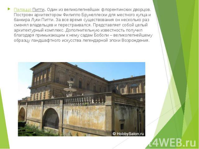 Палаццо Питти.Один из великолепнейших флорентинских дворцов. Построен архитектором Филиппо Брунеллески для местного купца и банкира Луки Питти. За все время существования он несколько раз сменял владельцев и перестраивался. Представляет собой …