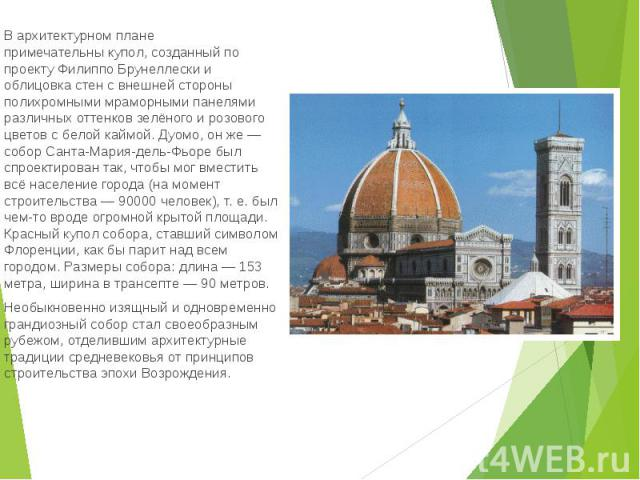 В архитектурном плане примечательныкупол, созданный по проектуФилиппо Брунеллескии облицовка стен с внешней стороны полихромнымимраморнымипанелями различных оттенков зелёного и розового цветов с белой каймой.Дуомо…
