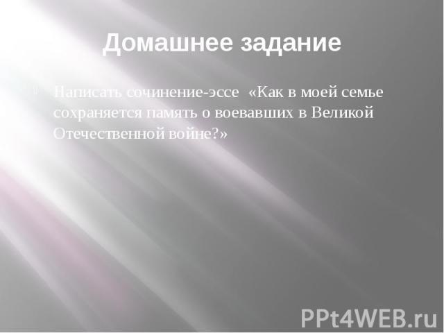 Домашнее задание Написать сочинение-эссе «Как в моей семье сохраняется память о воевавших в Великой Отечественной войне?»