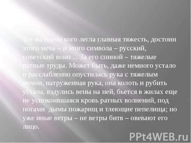 Тот на плечи кого легла главная тяжесть, достоин этого меча – и этого символа – русский, советский воин… За его спиной – тяжелые ратные труды. Может быть, даже немного устало и расслабленно опустилась рука с тяжелым мечом, натруженная рука, она коло…