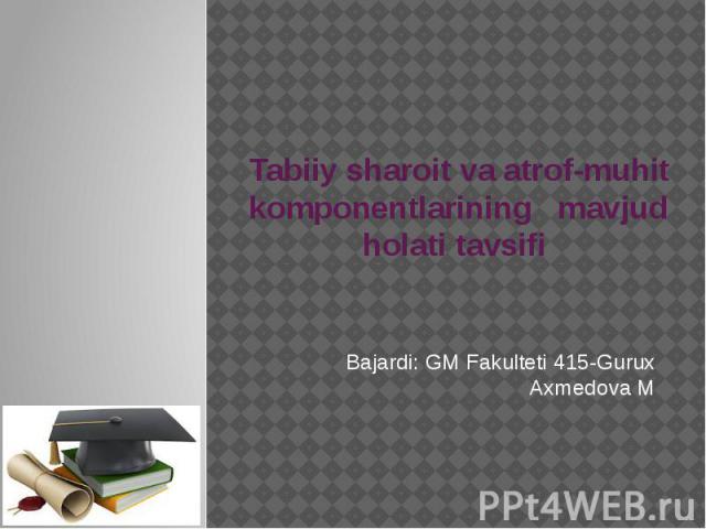 Tabiiy sharoit va atrof-muhit komponentlarining mavjud holati tavsifi Bajardi: GM Fakulteti 415-Gurux Axmedova M