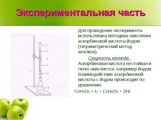 Экспериментальная частьДля проведения эксперимента использована методика окисления аскорбиновой кислоты йодом (титриметрический метод анализа).Сущность метода. Аскорбиновая кислота нестойкая и легко окисляется, например йодом. Взаимодействие аскорби…