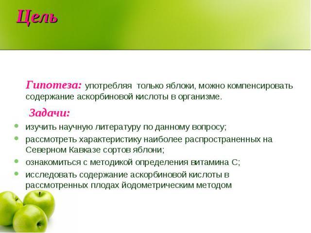 Гипотеза: употребляя только яблоки, можно компенсировать содержание аскорбиновой кислоты в организме. Задачи: изучить научную литературу по данному вопросу;рассмотреть характеристику наиболее распространенных на Северном Кавказе сортов яблони; ознак…