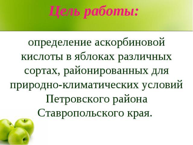 Цель работы: определение аскорбиновой кислоты в яблоках различных сортах, районированных для природно-климатических условий Петровского района Ставропольского края.