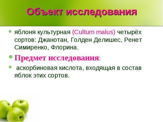Объект исследования яблоня культурная (Cultum malus) четырёх сортов: Джанотан, Голден Делишес, Ренет Симиренко, Флорина.Предмет исследования: аскорбиновая кислота, входящая в состав яблок этих сортов.