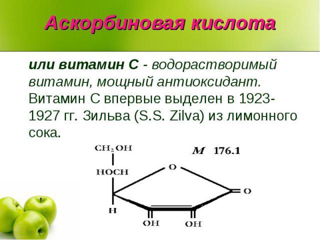 Аскорбиновая кислотаили витамин C - водорастворимый витамин, мощный антиоксидант. Витамин С впервые выделен в 1923-1927 гг. Зильва (S.S. Zilva) из лимонного сока.