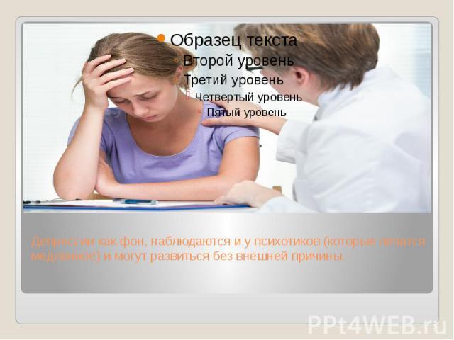 Депрессии как фон, наблюдаются и у психотиков (которые лечатся медленнее) и могут развиться без внешней причины.