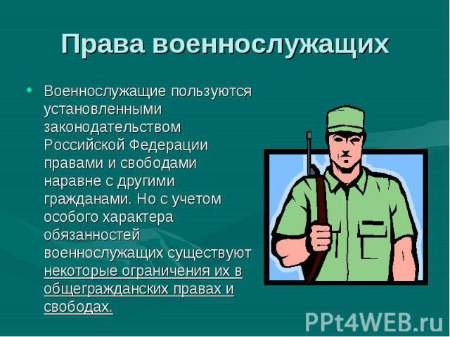 Военнослужащие пользуются установленными законодательством Российской Федерации правами и свободами наравне с другими гражданами. Но с учетом особого характера обязанностей военнослужащих существуют некоторые ограничения их в общегражданских правах …