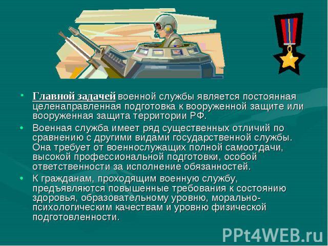 Главной задачей военной службы является постоянная целенаправленная подготовка к вооруженной защите или вооруженная защита территории РФ. Военная служба имеет ряд существенных отличий по сравнению с другими видами государственной службы. Она требует…