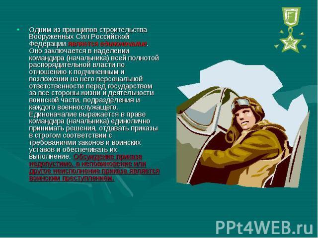 Одним из принципов строительства Вооруженных Сил Российской Федерации является единоначалие. Оно заключается в наделении командира (начальника) всей полнотой распорядительной власти по отношению к подчиненным и возложении на него персональной ответс…