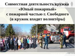 Совместная деятельность кружка «Юный пожарный» с пожарной частью г. Свободного (