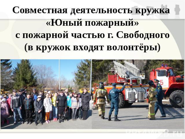 Совместная деятельность кружка «Юный пожарный» с пожарной частью г. Свободного (в кружок входят волонтёры)