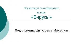 Презентация по информатикена тему «Вирусы» Подготовлена Шипиловым Михаилом