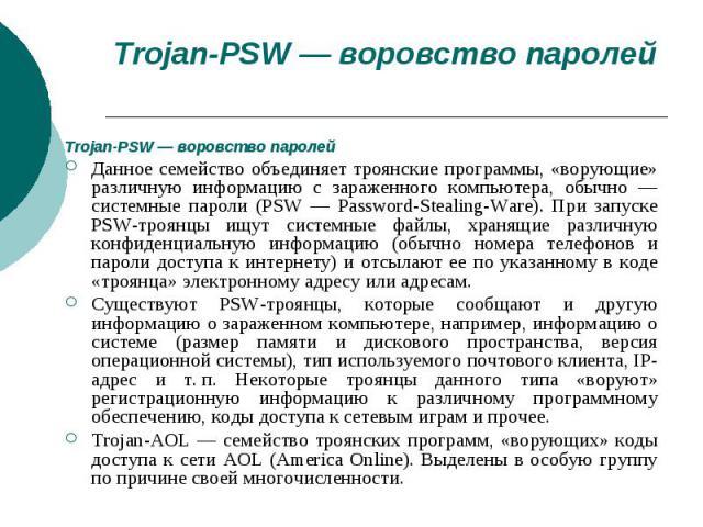 Trojan-PSW — воровство паролейTrojan-PSW — воровство паролейДанное семейство объединяет троянские программы, «ворующие» различную информацию с зараженного компьютера, обычно — системные пароли (PSW — Password-Stealing-Ware). При запуске PSW-троянцы …