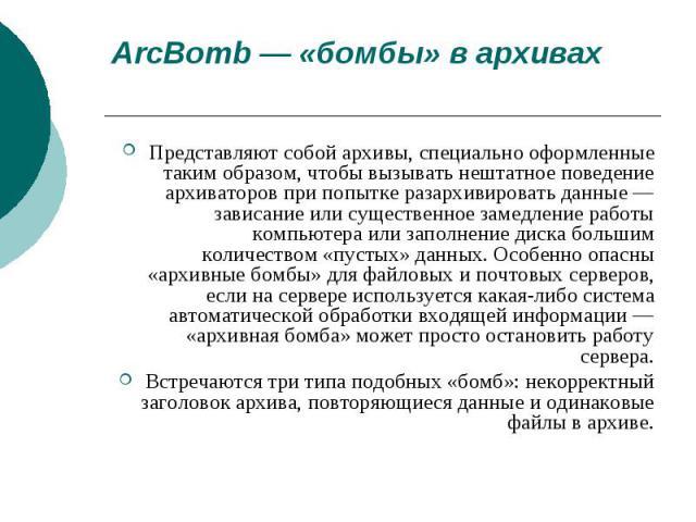 ArcBomb — «бомбы» в архивахПредставляют собой архивы, специально оформленные таким образом, чтобы вызывать нештатное поведение архиваторов при попытке разархивировать данные — зависание или существенное замедление работы компьютера или заполнение ди…