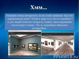 Название очень интересное, но не особо понятное. Как это -виртуальный музей? Р