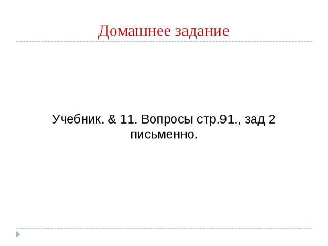 Домашнее задание Учебник. & 11. Вопросы стр.91., зад 2 письменно.