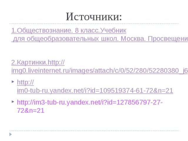 Источники: 1.Обществознание. 8 класс.Учебник для общеобразовательных школ. Москва. Просвещение. 2012 2.Картинки.http://img0.liveinternet.ru/images/attach/c/0/52/280/52280380_j66290_1244536856.jpg http://im0-tub-ru.yandex.net/i?id=109519374-61-72&…