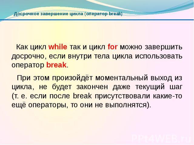 Досрочное завершение цикла (оператор break) Как цикл while так и цикл for можно завершить досрочно, если внутри тела цикла использовать оператор break. При этом произойдёт моментальный выход из цикла, не будет закончен даже текущий шаг (т.е. е…