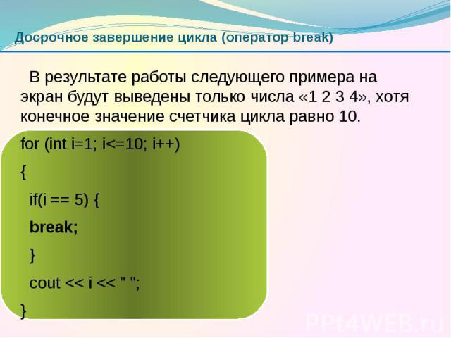 Досрочное завершение цикла (оператор break) В результате работы следующего примера на экран будут выведены только числа «1 2 3 4», хотя конечное значение счетчика цикла равно 10. for (int i=1; i<=10; i++) { if(i == 5) { break; } cout << i &…