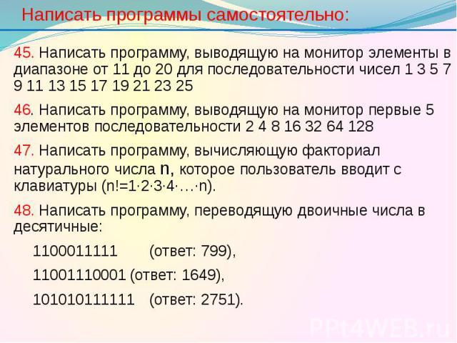 Написать программы самостоятельно: 45. Написать программу, выводящую на монитор элементы в диапазоне от 11 до 20 для последовательности чисел 1 3 5 7 9 11 13 15 17 19 21 23 25 46. Написать программу, выводящую на монитор первые 5 элементов последова…