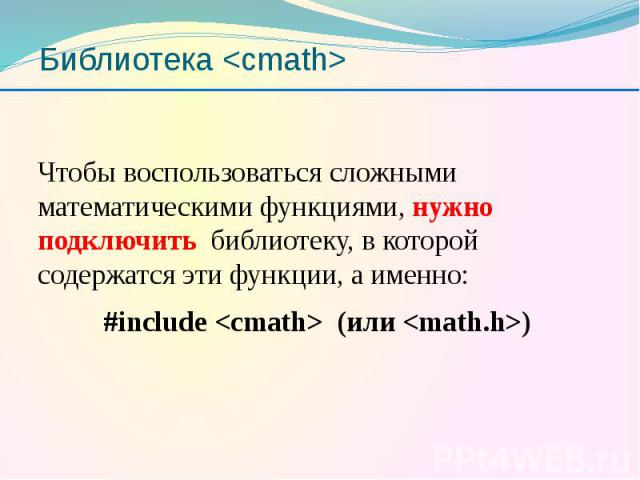 Библиотека <cmath> Чтобы воспользоваться сложными математическими функциями, нужно подключить библиотеку, в которой содержатся эти функции, а именно: #include <cmath> (или <math.h>)