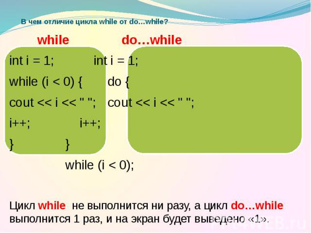 "В чем отличие цикла while от do…while? while do…while int i = 1; int i = 1; while (i < 0) { do { cout << i << "" ""; cout << i << "" ""; i++; i++; } } while (i < 0); Цикл while не выполнится ни разу, а ц…"