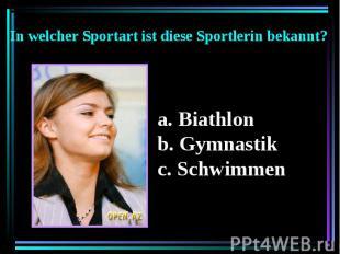 In welcher Sportart ist diese Sportlerin bekannt? Biathlon b. Gymnastik c. Schwi