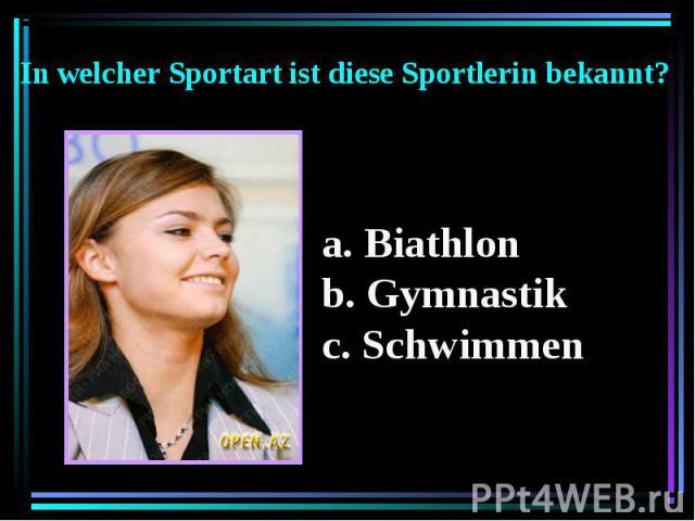 In welcher Sportart ist diese Sportlerin bekannt? Biathlon b. Gymnastik c. Schwimmen