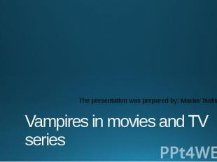 Vampires in movies and TV series The presentation was prepared by: Maxim Tselisc