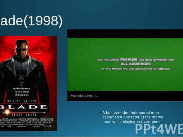 Blade(1998) A half-vampire, half-mortal man becomes a protector of the mortal race, while slaying evil vampires.