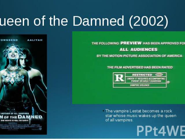 Queen of the Damned (2002) The vampire Lestat becomes a rock star whose music wakes up the queen of all vampires.