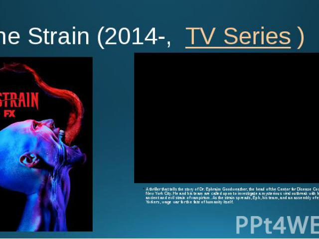 The Strain (2014-, TV Series ) A thriller that tells the story of Dr. Ephraim Goodweather, the head of the Center for Disease Control Canary Team in New York City. He and his team are called upon to investigate a mysterious viral outbreak with…