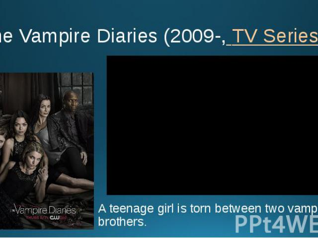The Vampire Diaries (2009-, TV Series ) A teenage girl is torn between two vampire brothers.