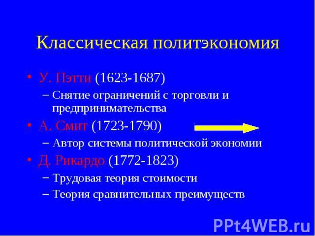 У. Пэтти (1623-1687) У. Пэтти (1623-1687) Снятие ограничений с торговли и предпринимательства А. Смит (1723-1790) Автор системы политической экономии Д. Рикардо (1772-1823) Трудовая теория стоимости Теория сравнительных преимуществ