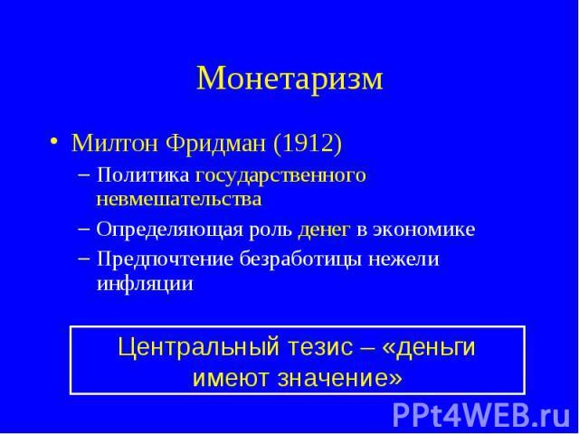 Милтон Фридман (1912) Милтон Фридман (1912) Политика государственного невмешательства Определяющая роль денег в экономике Предпочтение безработицы нежели инфляции