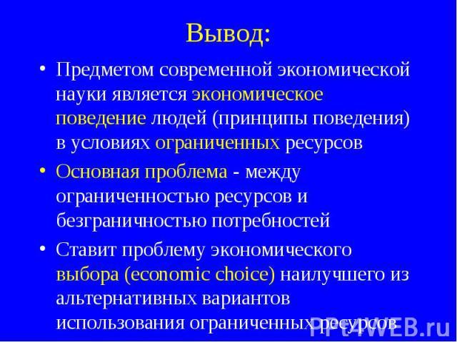 Предметом современной экономической науки является экономическое поведение людей (принципы поведения) в условиях ограниченных ресурсов Предметом современной экономической науки является экономическое поведение людей (принципы поведения) в условиях о…